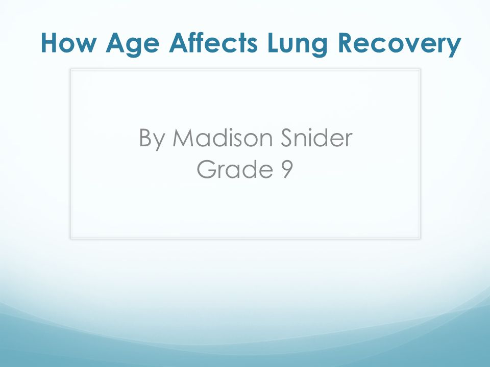 How Age Affects Lung Recovery By Madison Snider Grade 9