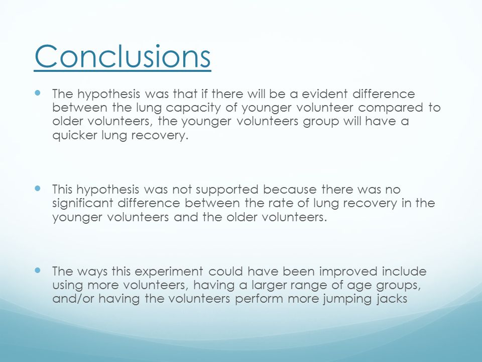 Conclusions The hypothesis was that if there will be a evident difference between the lung capacity of younger volunteer compared to older volunteers, the younger volunteers group will have a quicker lung recovery.