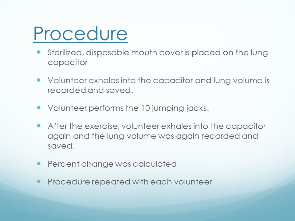 Procedure Sterilized, disposable mouth cover is placed on the lung capacitor Volunteer exhales into the capacitor and lung volume is recorded and saved.