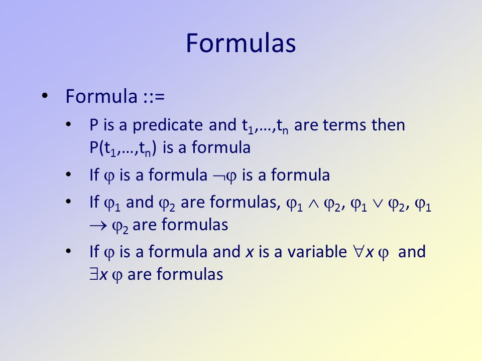 Formulas Formula ::= P is a predicate and t 1,…,t n are terms then P(t 1,…,t n ) is a formula If  is a formula  is a formula If  1 and  2 are formulas,  1   2,  1   2,  1   2 are formulas If  is a formula and x is a variable  x  and  x  are formulas