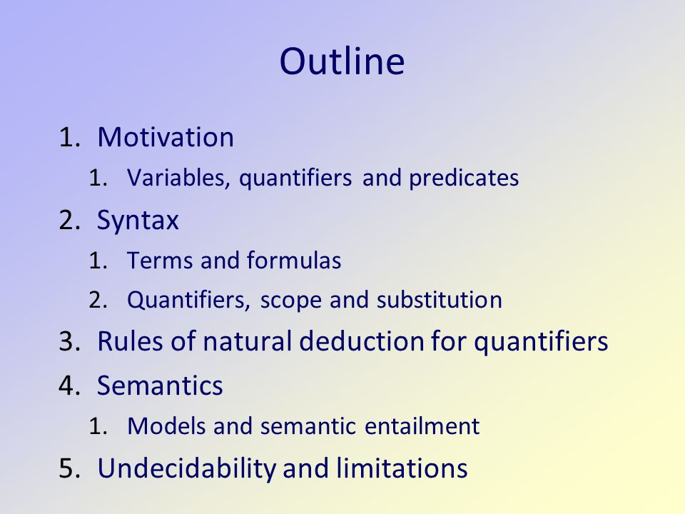 Outline 1.Motivation 1.Variables, quantifiers and predicates 2.Syntax 1.Terms and formulas 2.Quantifiers, scope and substitution 3.Rules of natural deduction for quantifiers 4.Semantics 1.Models and semantic entailment 5.Undecidability and limitations