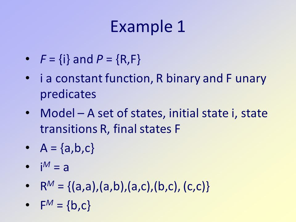 Example 1 F = {i} and P = {R,F} i a constant function, R binary and F unary predicates Model – A set of states, initial state i, state transitions R, final states F A = {a,b,c} i M = a R M = {(a,a),(a,b),(a,c),(b,c), (c,c)} F M = {b,c}