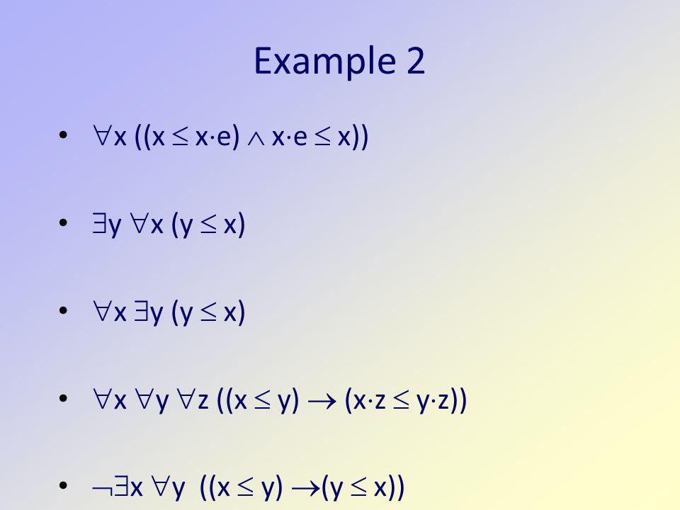 Example 2  x ((x  x  e)  x  e  x))  y  x (y  x)  x  y (y  x)  x  y  z ((x  y)  (x  z  y  z))  x  y ((x  y)  (y  x))