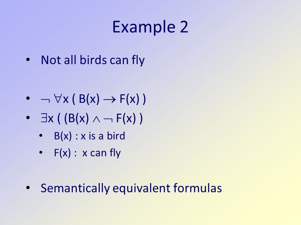 Example 2 Not all birds can fly   x ( B(x)  F(x) )  x ( (B(x)   F(x) ) B(x) : x is a bird F(x) : x can fly Semantically equivalent formulas
