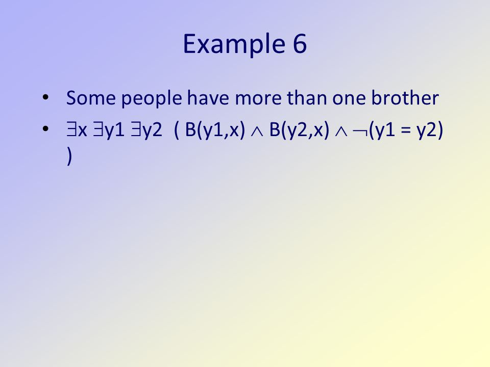Example 6 Some people have more than one brother  x  y1  y2 ( B(y1,x)  B(y2,x)   (y1 = y2) )