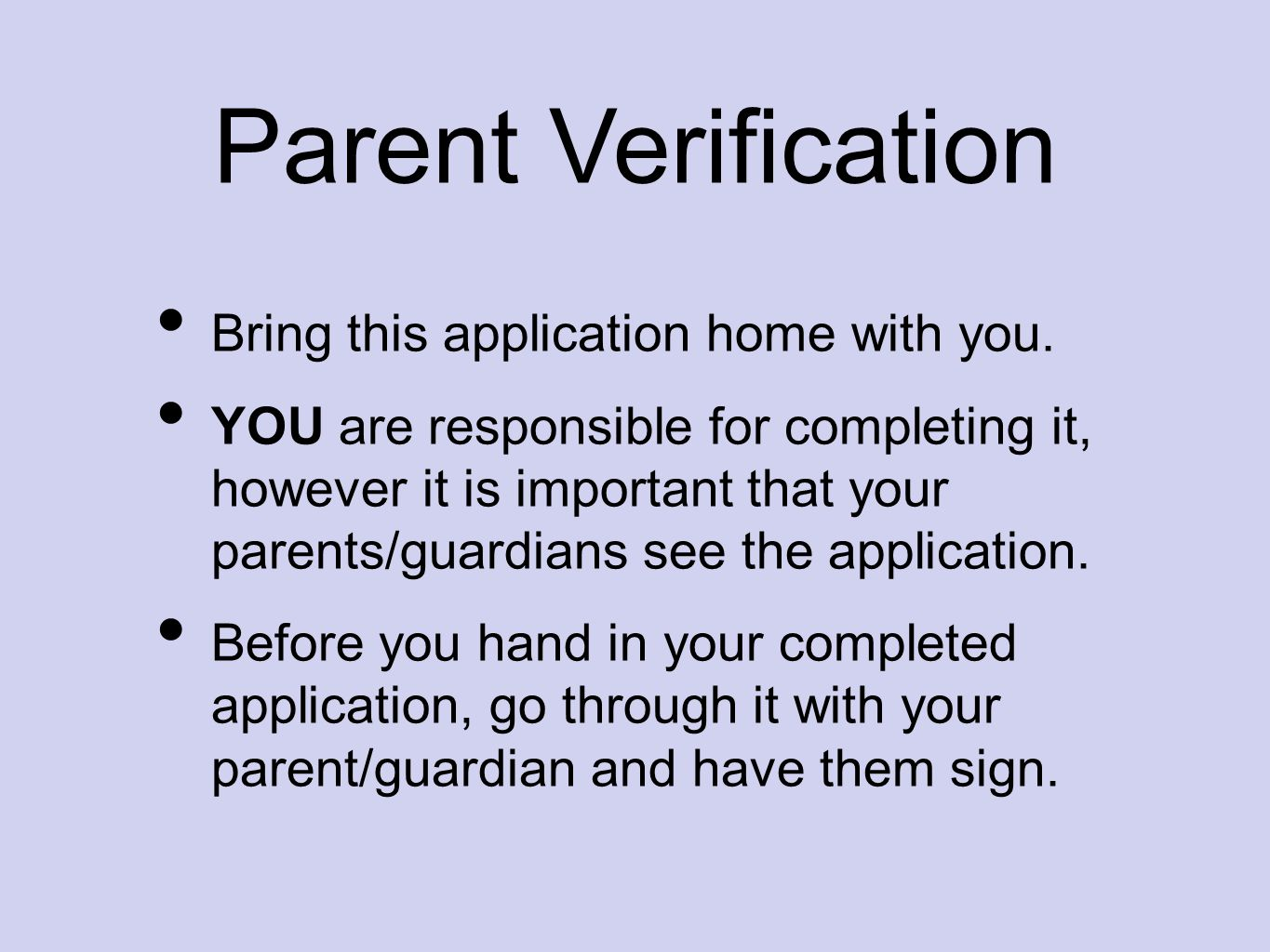 Parent Verification Bring this application home with you. YOU are responsible for completing it, however it is important that your parents/guardians s