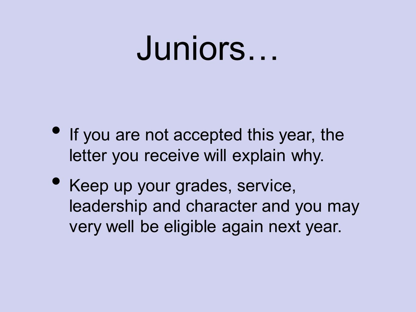 Juniors… If you are not accepted this year, the letter you receive will explain why. Keep up your grades, service, leadership and character and you ma