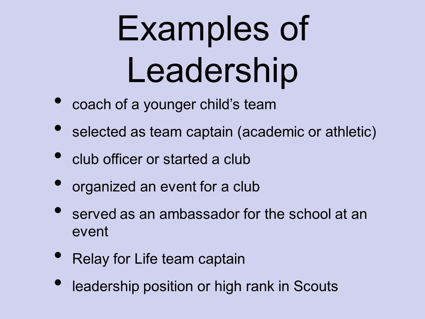 Examples of Leadership coach of a younger child's team selected as team captain (academic or athletic) club officer or started a club organized an eve