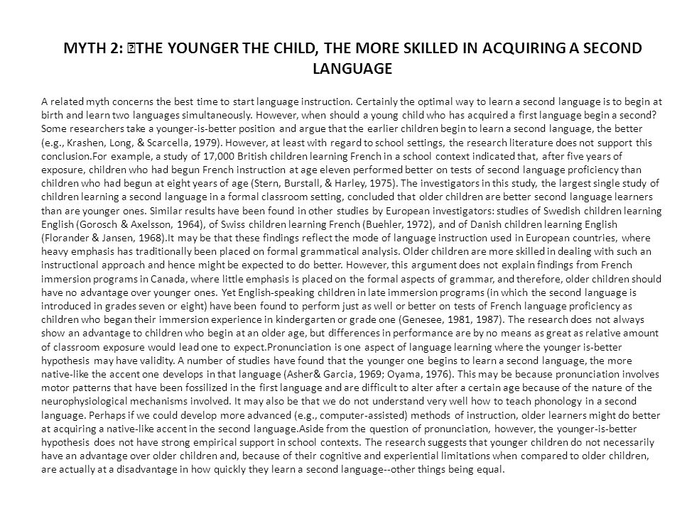 MYTH 2: THE YOUNGER THE CHILD, THE MORE SKILLED IN ACQUIRING A SECOND LANGUAGE A related myth concerns the best time to start language instruction. Ce