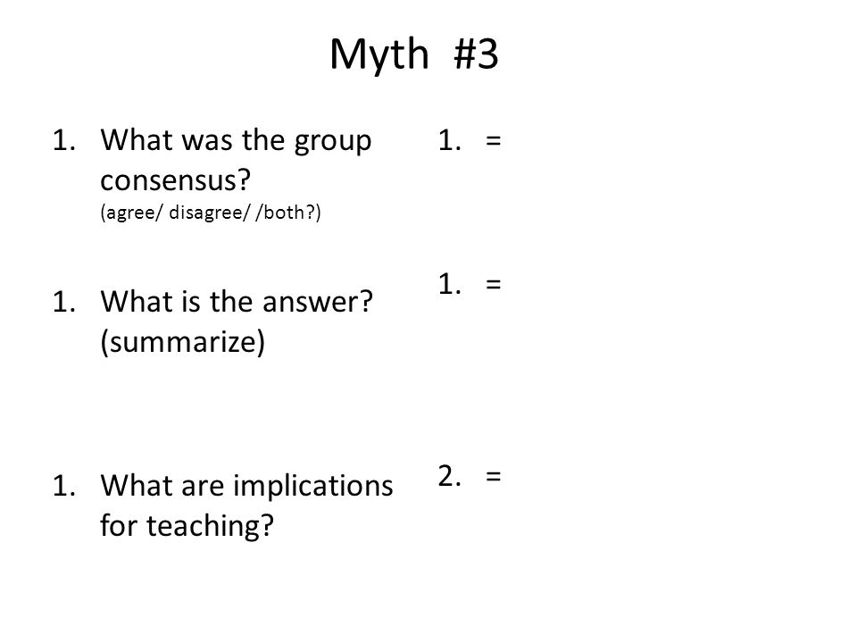 Myth #3 1.What was the group consensus? (agree/ disagree/ /both?) 1.What is the answer? (summarize) 1.What are implications for teaching? 1.= 2.=