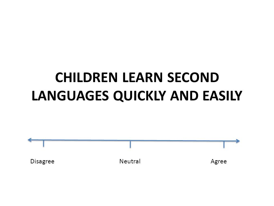 THE YOUNGER THE CHILD, THE MORE SKILLED IN ACQUIRING A SECOND LANGUAGE DisagreeNeutralAgree