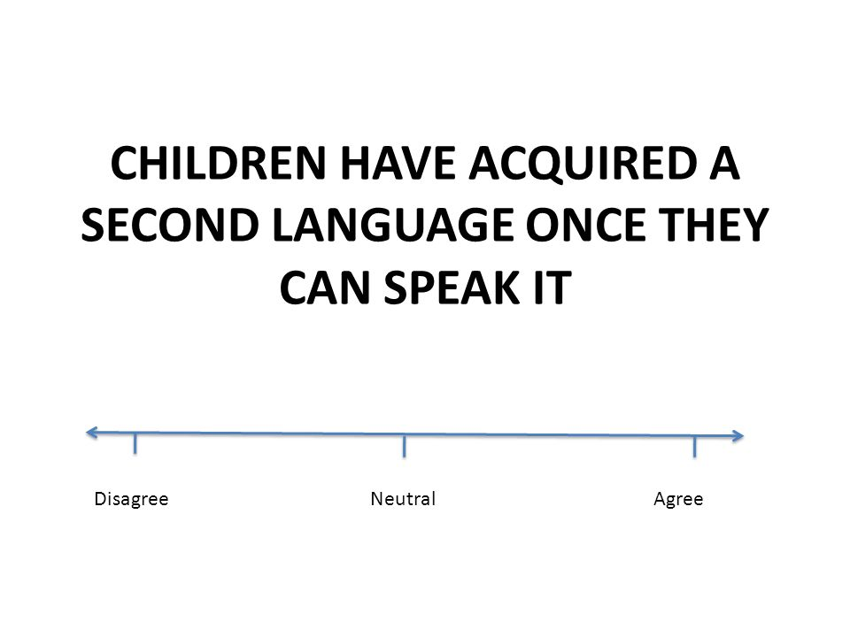CHILDREN HAVE ACQUIRED A SECOND LANGUAGE ONCE THEY CAN SPEAK IT DisagreeNeutralAgree