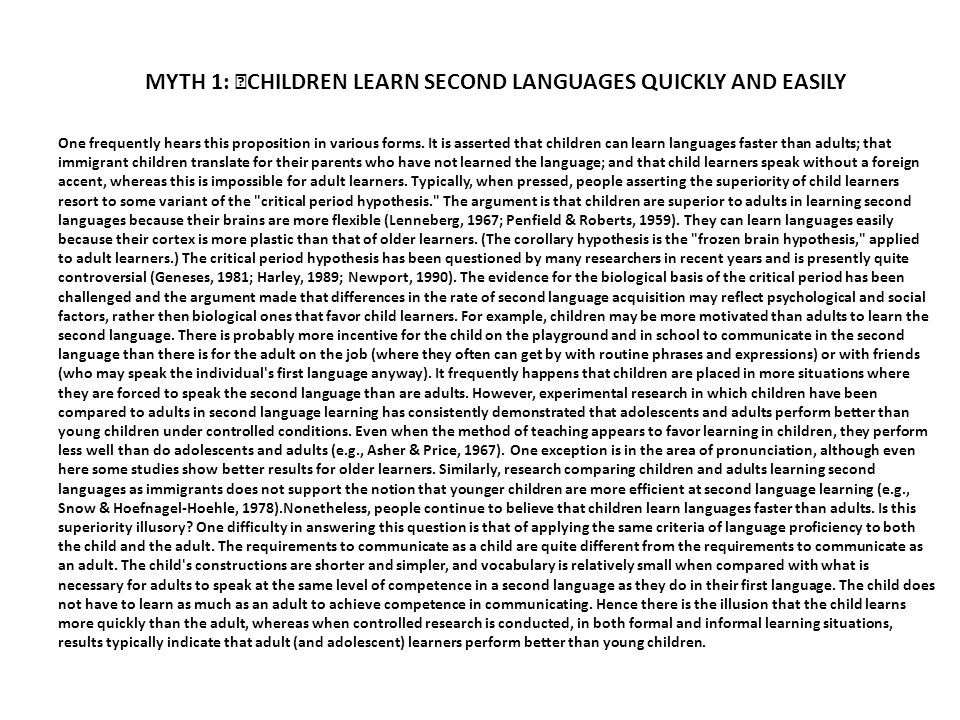 MYTH 1: CHILDREN LEARN SECOND LANGUAGES QUICKLY AND EASILY One frequently hears this proposition in various forms. It is asserted that children can le