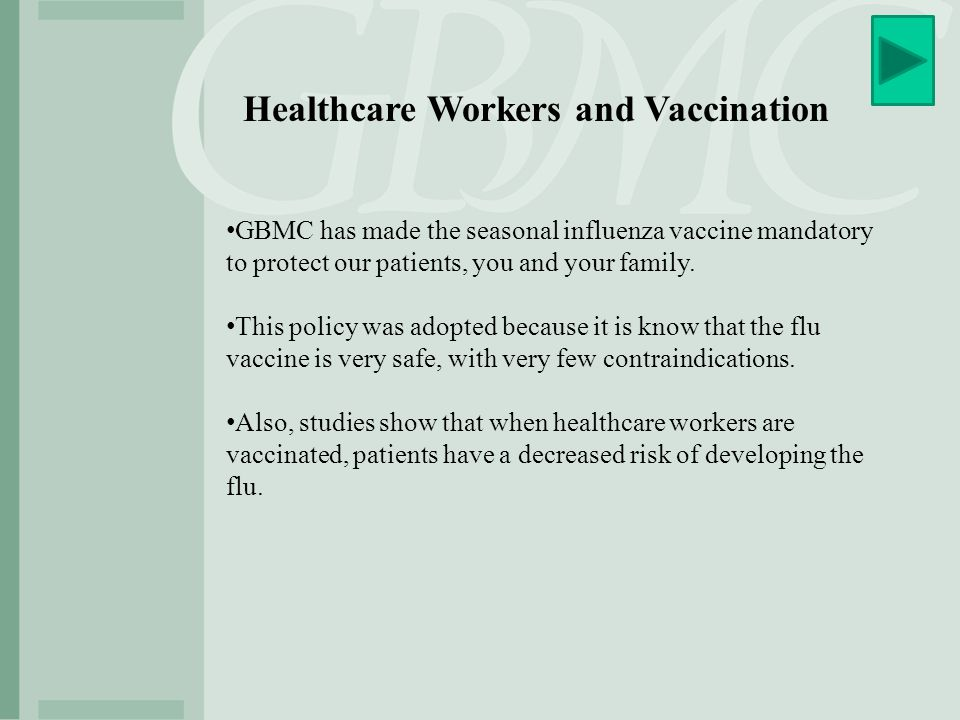 Healthcare Workers and Vaccination GBMC has made the seasonal influenza vaccine mandatory to protect our patients, you and your family. This policy wa