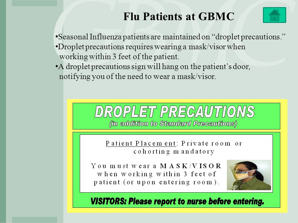 "Flu Patients at GBMC Seasonal Influenza patients are maintained on ""droplet precautions."" Droplet precautions requires wearing a mask/visor when worki"