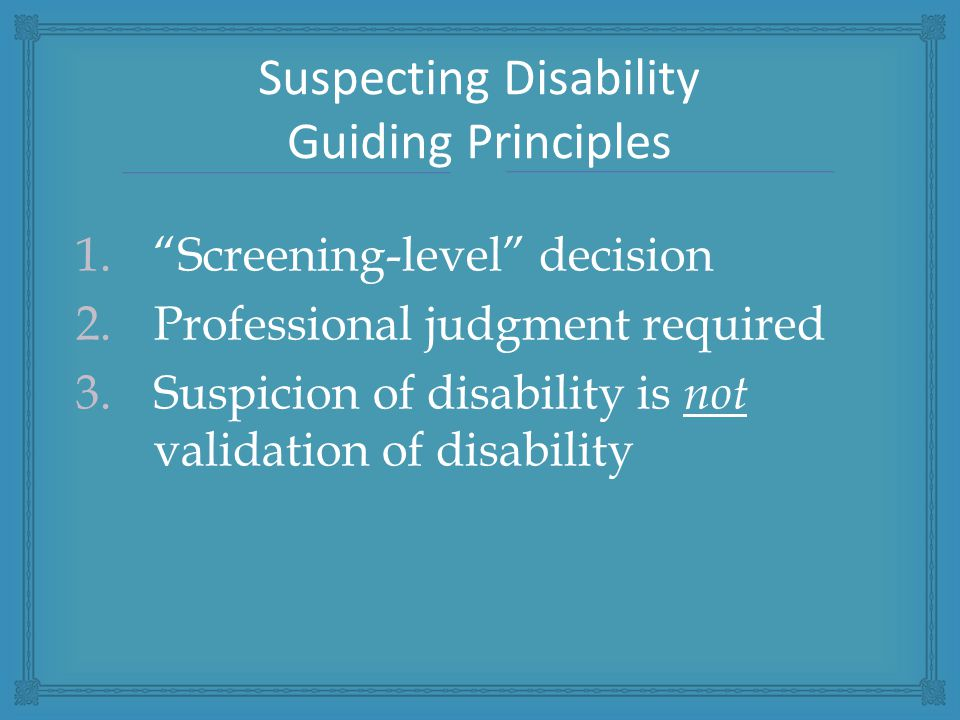 1. Screening-level decision 2.Professional judgment required 3.Suspicion of disability is not validation of disability Suspecting Disability Guiding Principles