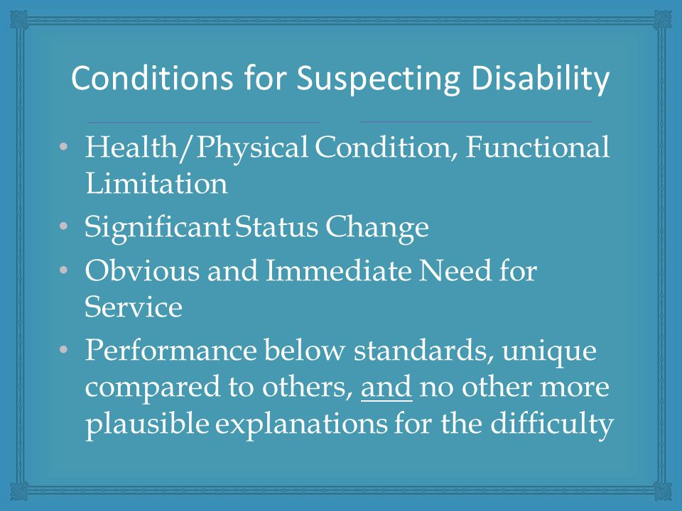 Health/Physical Condition, Functional Limitation Significant Status Change Obvious and Immediate Need for Service Performance below standards, unique compared to others, and no other more plausible explanations for the difficulty Conditions for Suspecting Disability