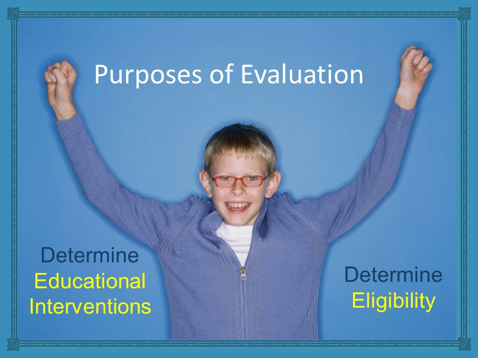 Purposes of Evaluation Determine Educational Interventions Determine Eligibility