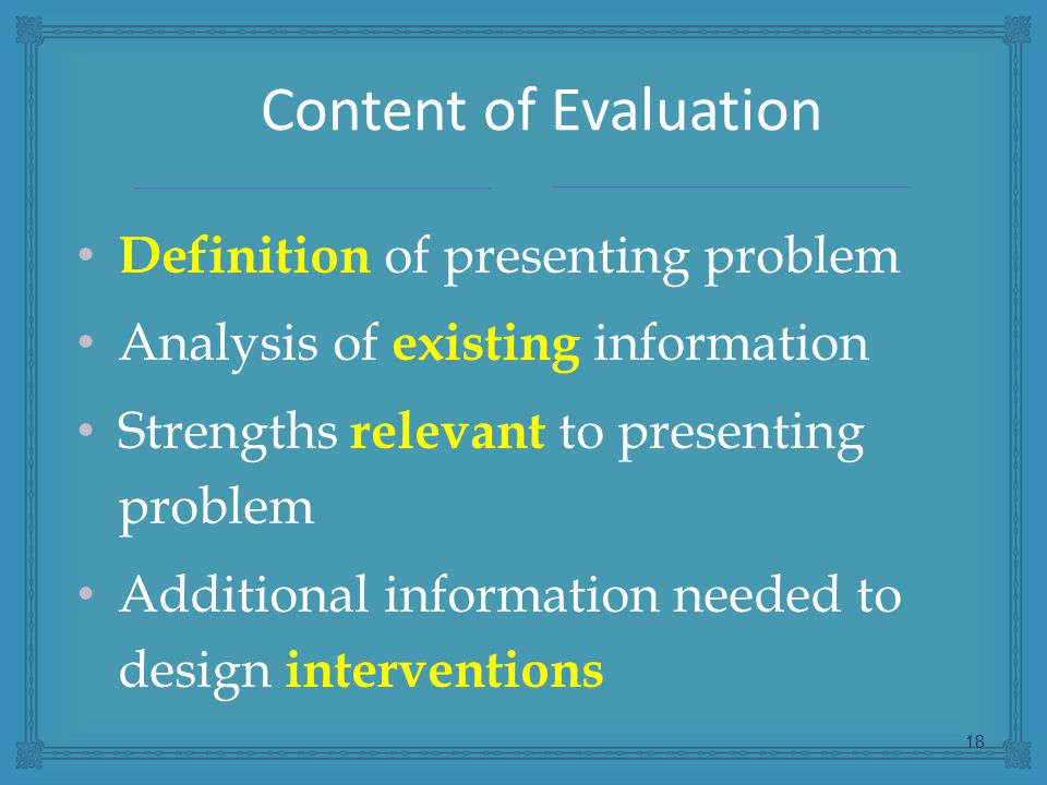 Definition of presenting problem Analysis of existing information Strengths relevant to presenting problem Additional information needed to design interventions 18 Content of Evaluation
