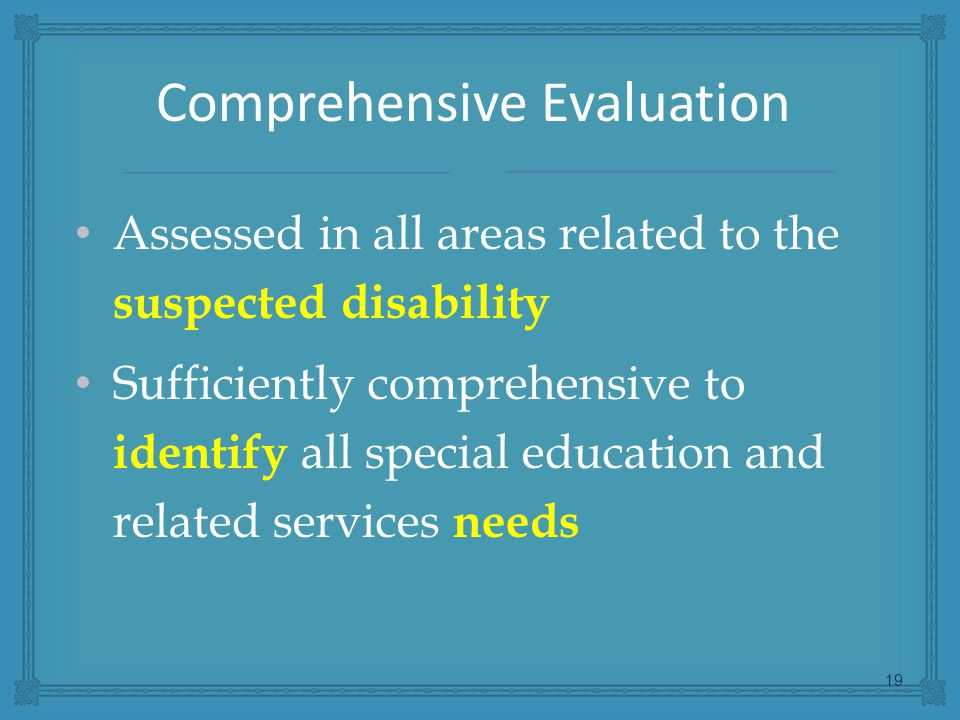 Assessed in all areas related to the suspected disability Sufficiently comprehensive to identify all special education and related services needs 19 Comprehensive Evaluation