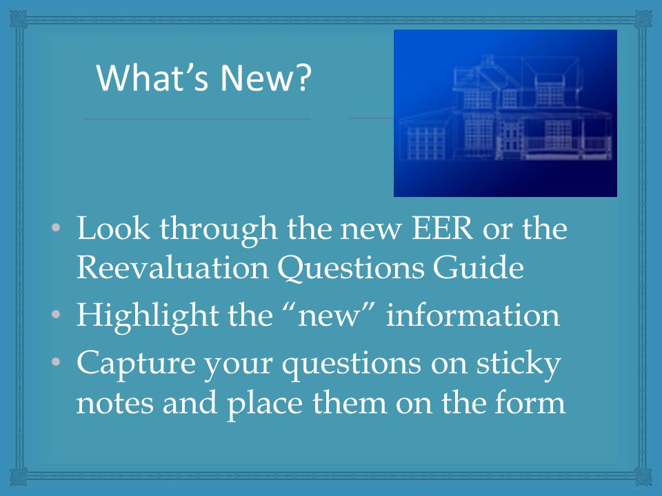 Look through the new EER or the Reevaluation Questions Guide Highlight the new information Capture your questions on sticky notes and place them on the form What's New