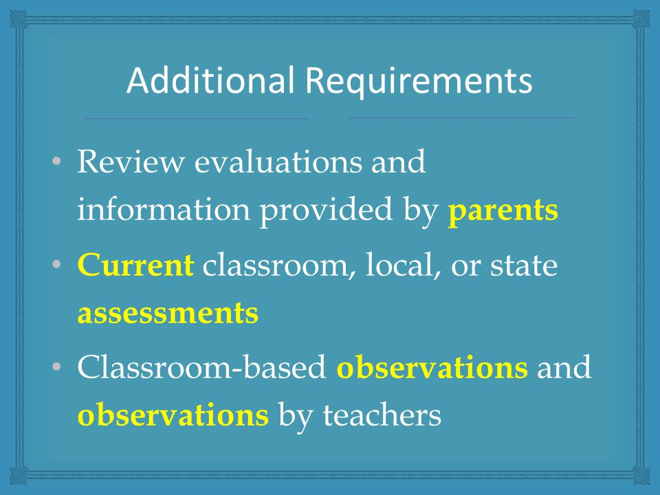 Review evaluations and information provided by parents Current classroom, local, or state assessments Classroom-based observations and observations by teachers Additional Requirements