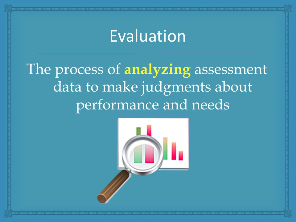 The process of analyzing assessment data to make judgments about performance and needs Evaluation