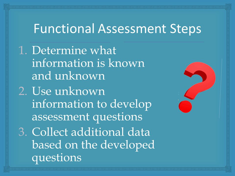 1.Determine what information is known and unknown 2.Use unknown information to develop assessment questions 3.Collect additional data based on the developed questions Functional Assessment Steps