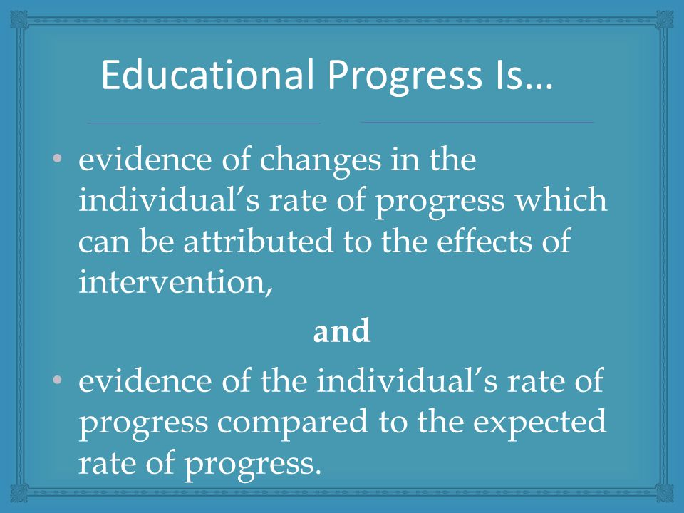evidence of changes in the individual's rate of progress which can be attributed to the effects of intervention, and evidence of the individual's rate of progress compared to the expected rate of progress.