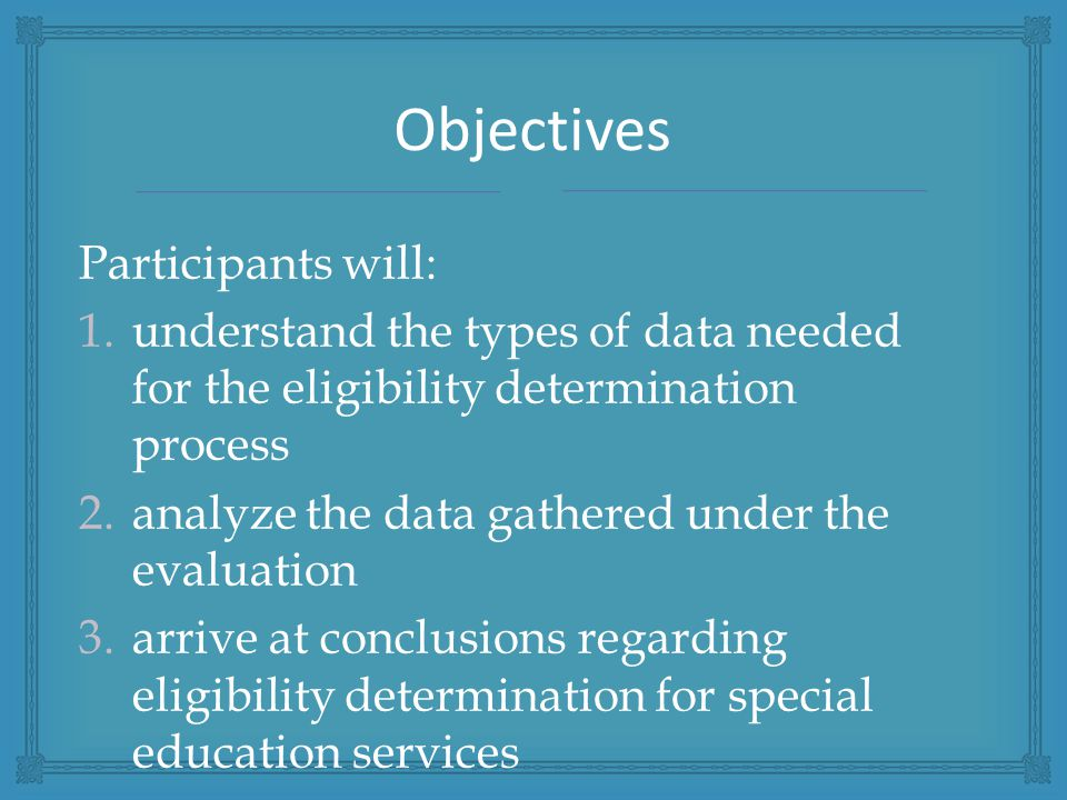 Participants will: 1.understand the types of data needed for the eligibility determination process 2.analyze the data gathered under the evaluation 3.arrive at conclusions regarding eligibility determination for special education services Objectives