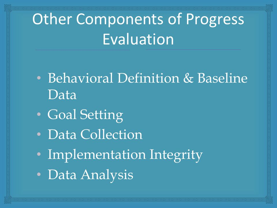 Behavioral Definition & Baseline Data Goal Setting Data Collection Implementation Integrity Data Analysis Other Components of Progress Evaluation