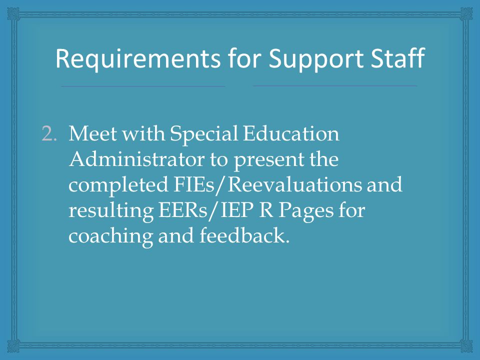 2.Meet with Special Education Administrator to present the completed FIEs/Reevaluations and resulting EERs/IEP R Pages for coaching and feedback.