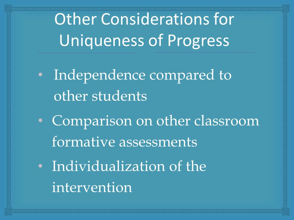 Independence compared to other students Comparison on other classroom formative assessments Individualization of the intervention Other Considerations for Uniqueness of Progress