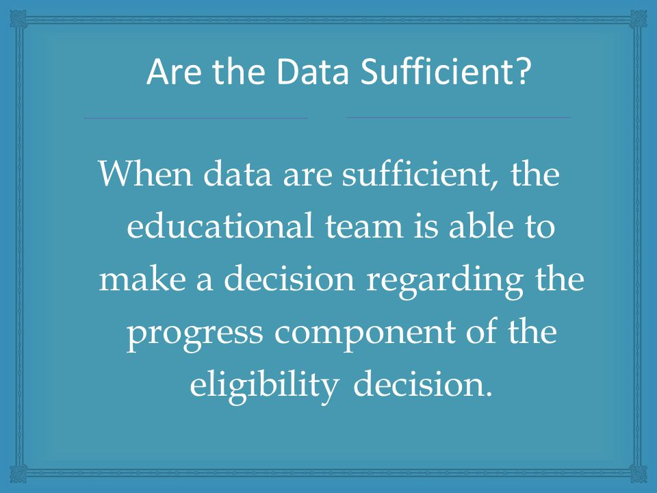 When data are sufficient, the educational team is able to make a decision regarding the progress component of the eligibility decision.