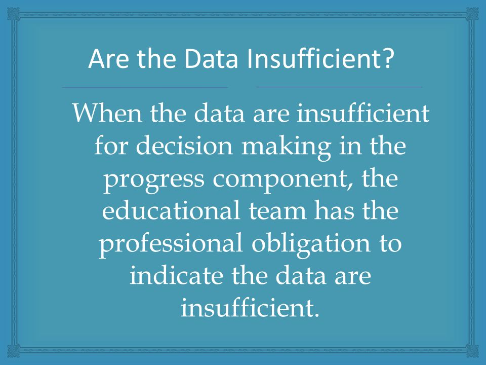 When the data are insufficient for decision making in the progress component, the educational team has the professional obligation to indicate the data are insufficient.