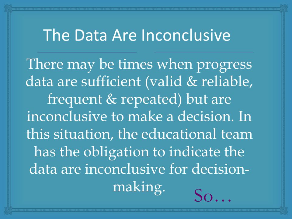 There may be times when progress data are sufficient (valid & reliable, frequent & repeated) but are inconclusive to make a decision.