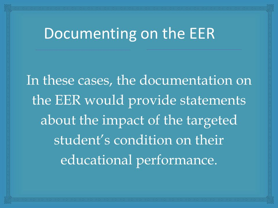 In these cases, the documentation on the EER would provide statements about the impact of the targeted student's condition on their educational performance.