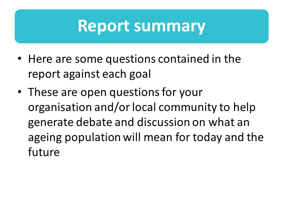Report summary Here are some questions contained in the report against each goal These are open questions for your organisation and/or local community to help generate debate and discussion on what an ageing population will mean for today and the future