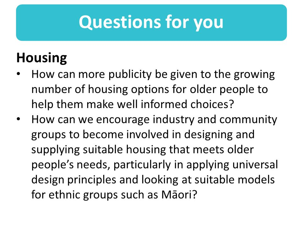 Questions for you Housing How can more publicity be given to the growing number of housing options for older people to help them make well informed choices.