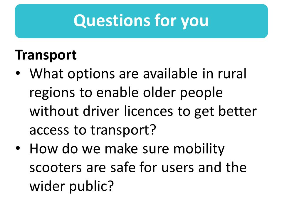 Questions for you Transport What options are available in rural regions to enable older people without driver licences to get better access to transport.