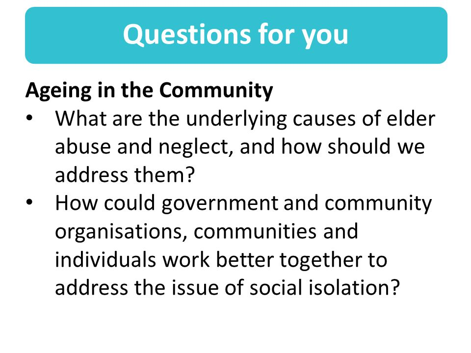 Questions for you Ageing in the Community What are the underlying causes of elder abuse and neglect, and how should we address them.