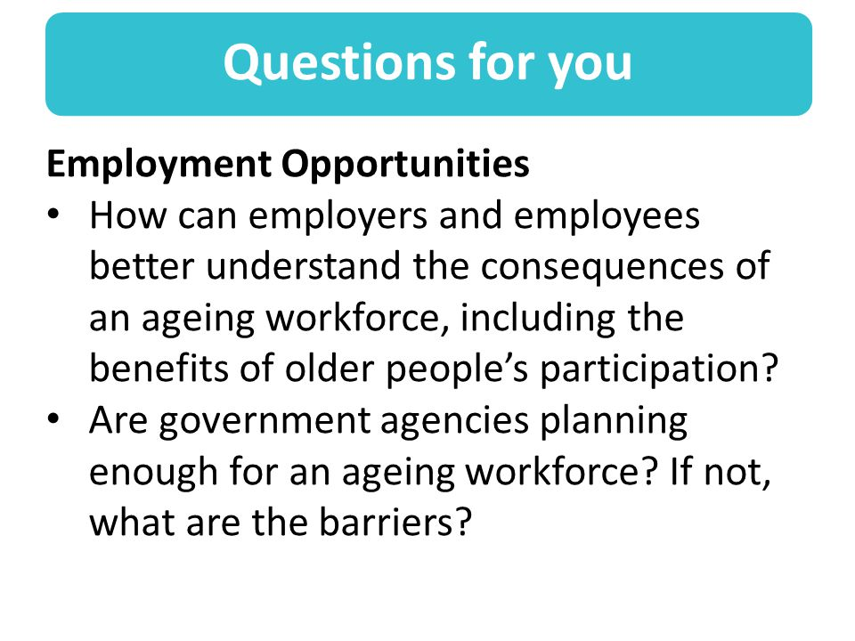 Questions for you Employment Opportunities How can employers and employees better understand the consequences of an ageing workforce, including the benefits of older people's participation.