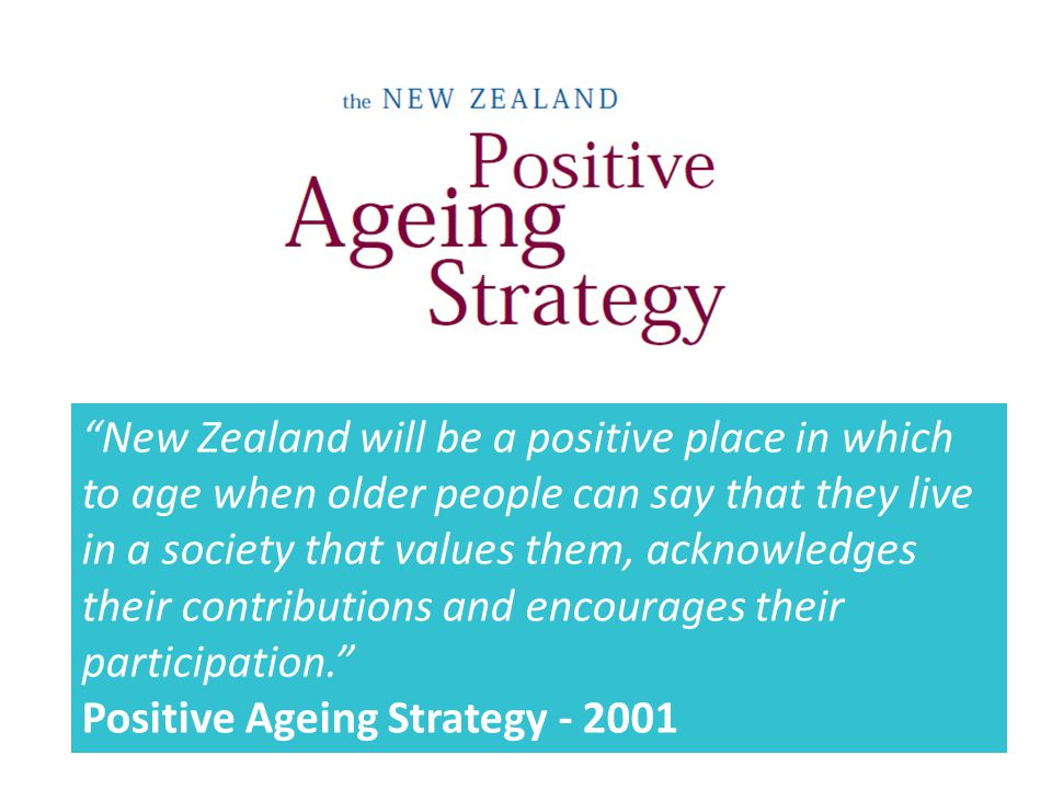 New Zealand will be a positive place in which to age when older people can say that they live in a society that values them, acknowledges their contributions and encourages their participation. Positive Ageing Strategy - 2001