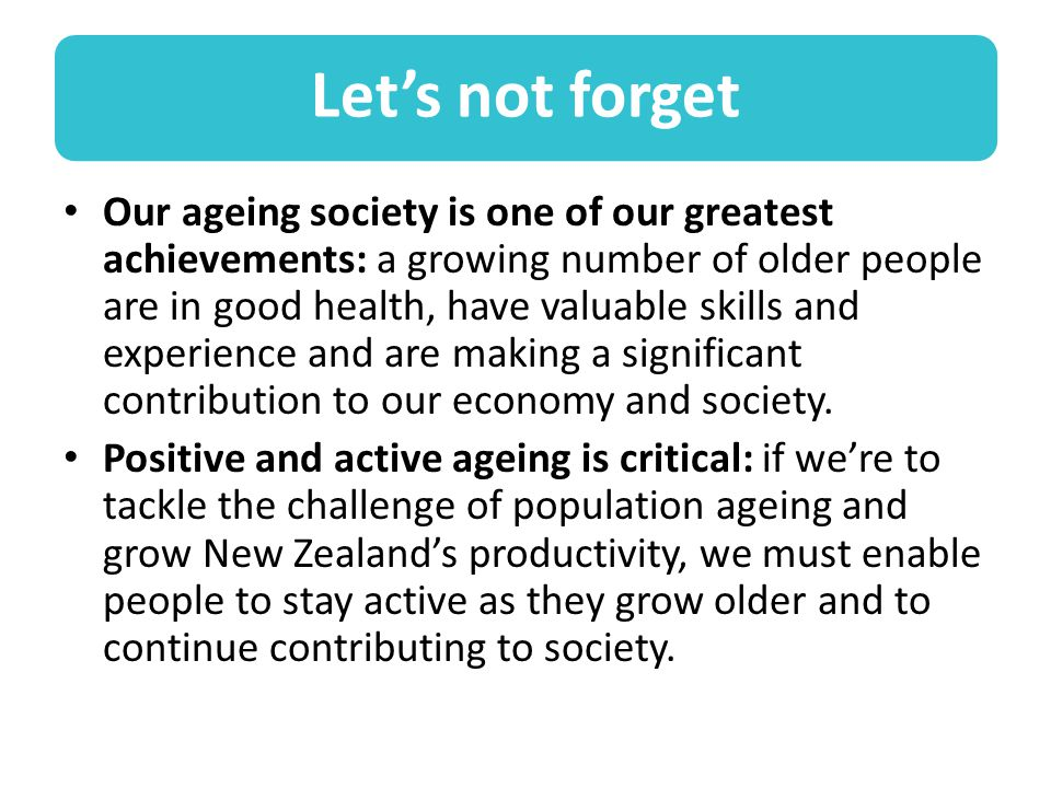 Let's not forget Our ageing society is one of our greatest achievements: a growing number of older people are in good health, have valuable skills and experience and are making a significant contribution to our economy and society.