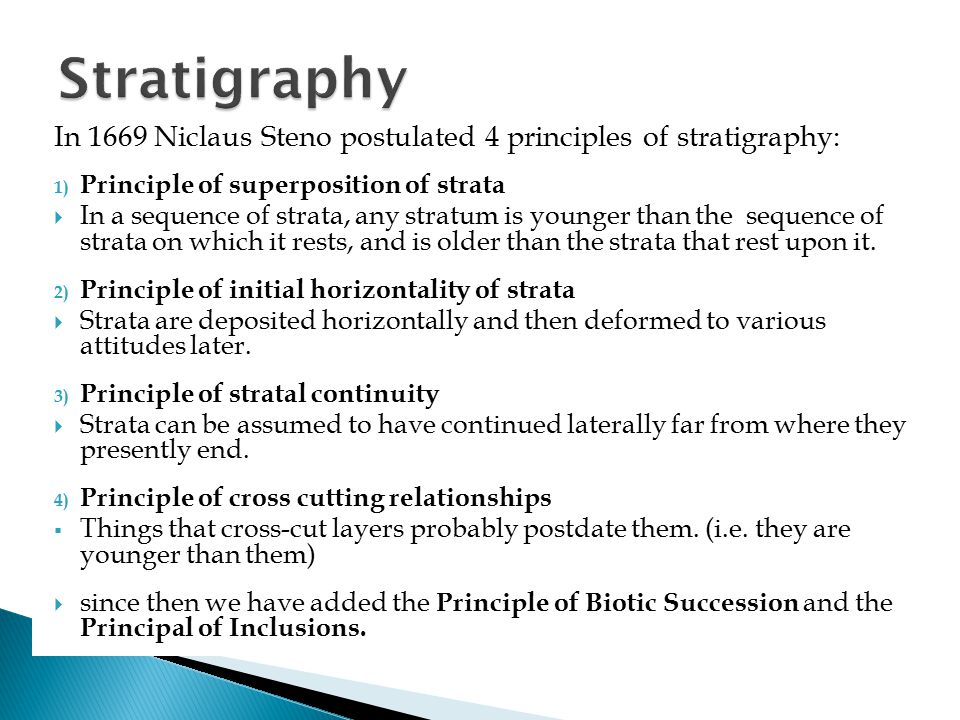 In 1669 Niclaus Steno postulated 4 principles of stratigraphy: 1) Principle of superposition of strata  In a sequence of strata, any stratum is young