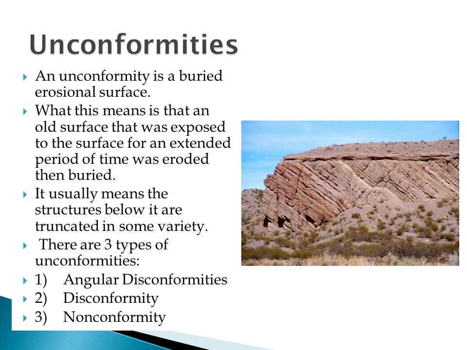  An unconformity is a buried erosional surface.  What this means is that an old surface that was exposed to the surface for an extended period of ti