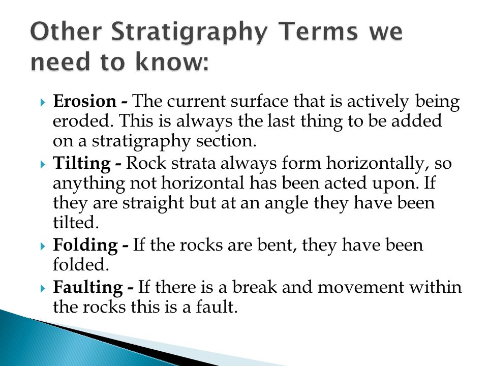  Erosion - The current surface that is actively being eroded. This is always the last thing to be added on a stratigraphy section.  Tilting - Rock s