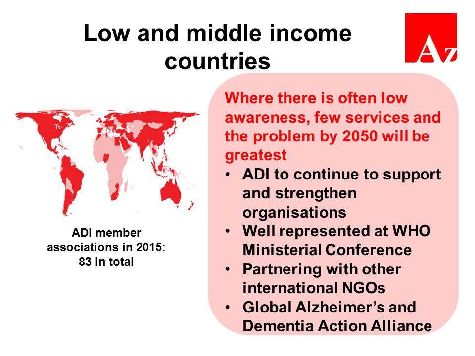 Low and middle income countries Where there is often low awareness, few services and the problem by 2050 will be greatest ADI to continue to support and strengthen organisations Well represented at WHO Ministerial Conference Partnering with other international NGOs Global Alzheimer's and Dementia Action Alliance ADI member associations in 2015: 83 in total