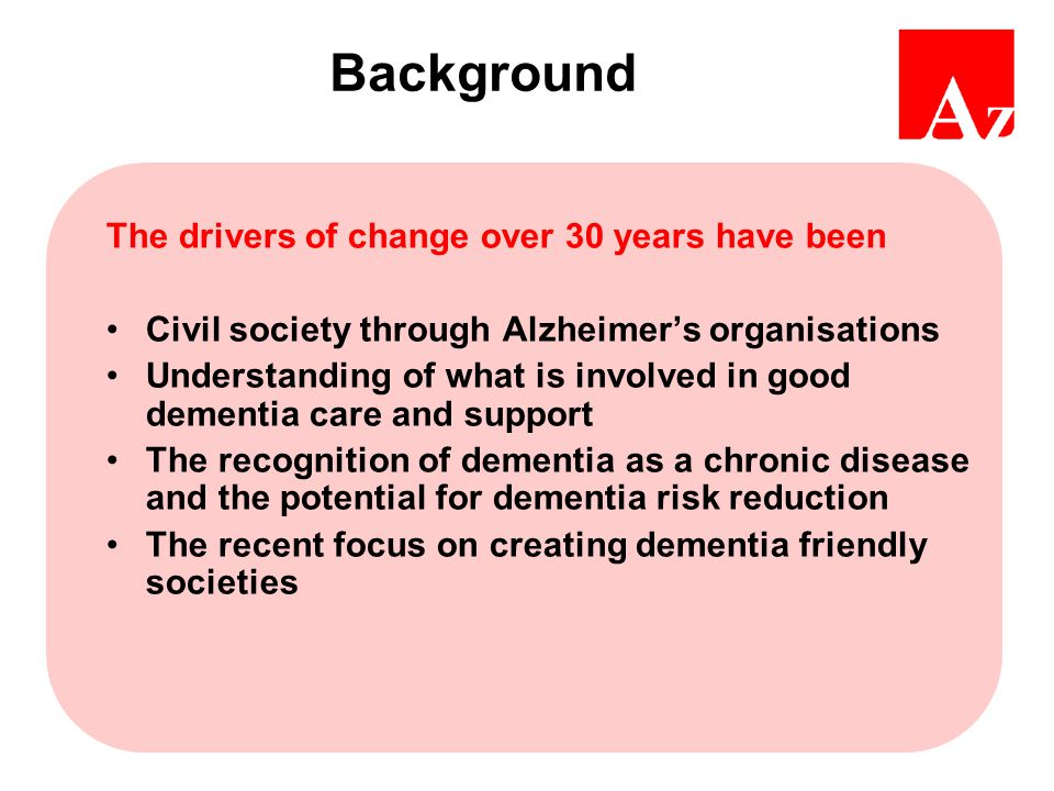 Background The drivers of change over 30 years have been Civil society through Alzheimer's organisations Understanding of what is involved in good dementia care and support The recognition of dementia as a chronic disease and the potential for dementia risk reduction The recent focus on creating dementia friendly societies