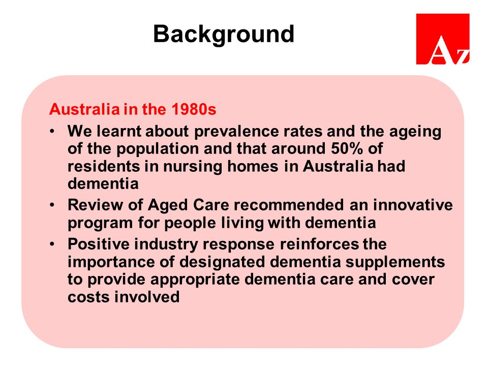 Background Australia in the 1980s We learnt about prevalence rates and the ageing of the population and that around 50% of residents in nursing homes in Australia had dementia Review of Aged Care recommended an innovative program for people living with dementia Positive industry response reinforces the importance of designated dementia supplements to provide appropriate dementia care and cover costs involved